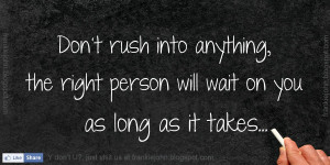 ... into anything, the right person will wait on you as long as it takes