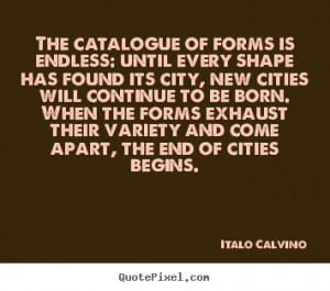 Italo Calvino Quotes - The catalogue of forms is endless: until every ...
