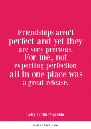 Friendships aren't perfect and yet they are very precious. For me, not ...