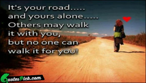 Its Your Road And Yours Alone Quote by Unknown @ Quotespick.com