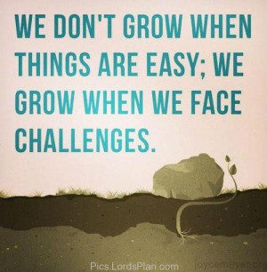 things are easy we grow when we face challenges , uplifting quotes ...