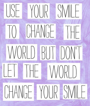 ... smile to change the world but don't let the world change your smile