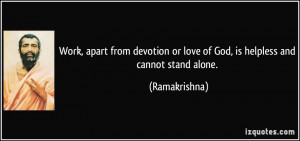 ... or love of God, is helpless and cannot stand alone. - Ramakrishna