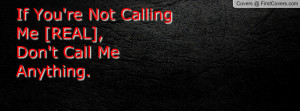 if you're not calling me [real] , Pictures , don't call me anything ...