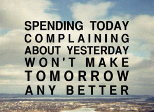Spending today complaining about yesterday won't make tomorrow any ...