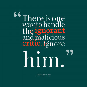 ... The Ignorant And Malicious Critic Ignore Him - Being Ignored Quote