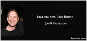 total nerd. I love fantasy. - Scott Thompson