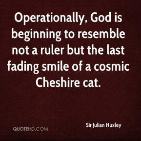 Sir Julian Huxley - Operationally, God is beginning to resemble not a ...