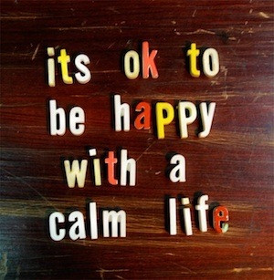 Its Ok to be Happy With a Calm Life ~ Happiness Quote