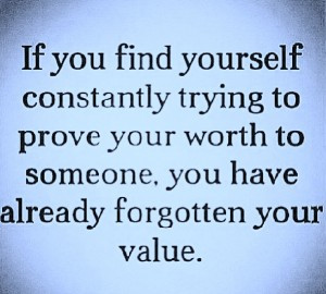 ... to prove your worth to someone. you have already forgotten your value