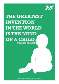 ... invention in the world is the mind of a child.