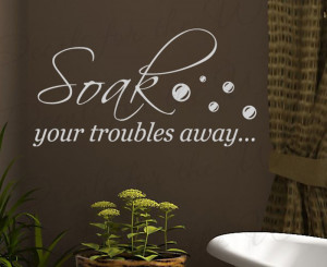 Soak Your Troubles Away Bathroom Vinyl Wall Quote Decal