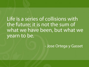 ... we have been, but what we yearn to be. - Jose Ortega y Gasset #quotes