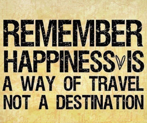 "Remember happiness is a way of travel not a destination."" Roy ..."