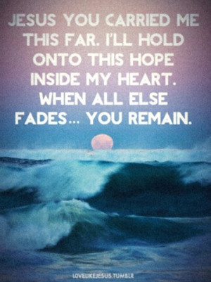 Jesus you carried me this far. I'll hold onto this hope inside my ...