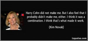 Harry Cohn did not make me. But I also feel that I probably didn't ...
