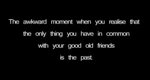 ... only thing you have in common with your good old friends is the past