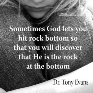 ... lets you hit rock bottom so that you know he is the rock at bottom