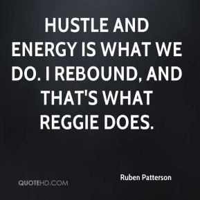 Ruben Patterson - Hustle and energy is what we do. I rebound, and that ...