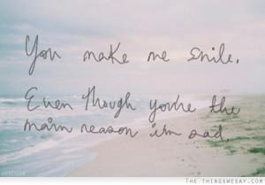 You make me smile even though you're the main reason I'm sad