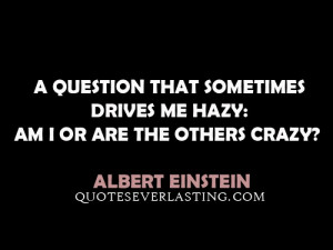 ... drives me hazy: am I or are the others crazy? - Albert Einstein