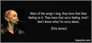 Most of the songs I sing, they have that blue feeling to it. They have ...