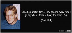 Canadian hockey fans... They boo me every time I go anywhere. Because ...