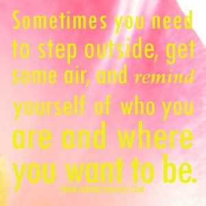 purpose quotes - Sometimes you need to step outside, get some air, and ...