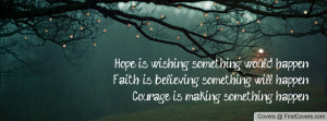 ... is believing something will happen.Courage is making something happen