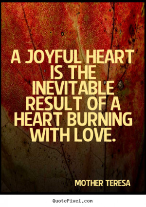 joyful heart is the inevitable result of a heart burning with love ...