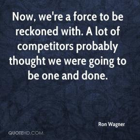 Now, we're a force to be reckoned with. A lot of competitors probably ...