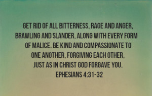 ... forgiving each other, just as in Christ God Forgave you. - Ephesians 4