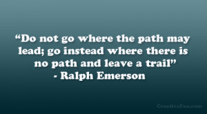 Do not go where the path may lead; go instead where there is no path ...
