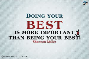 ... do-it-Quotes-Doing-your-est-is-more-important-than-being-your-best.jpg