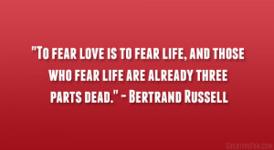 "... who fear life are already three parts dead."" – Bertrand Russell"