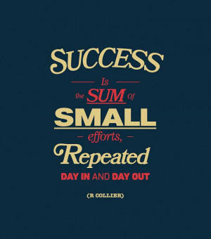 Success us the sum of small efforts, repeated day in and day out.