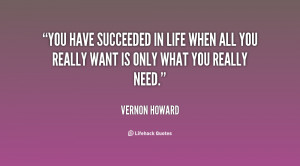 You have succeeded in life when all you really want is only what you ...