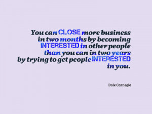 "... years by trying to get people interested in you. "" – Dale Carnegie"