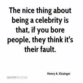 The nice thing about being a celebrity is that, if you bore people ...