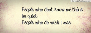 people who don't know me think i'm quiet.people who do wish i was ...
