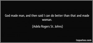 ... can do better than that and made woman. - Adela Rogers St. Johns