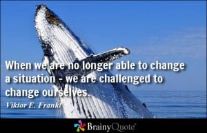 ... able to change a situation - we are challenged to change ourselves