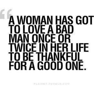 ... Has Goet To Love A Bad man Once Ore Twice In her Life To Be Thankful