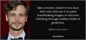 Take criticism, smash it into dust. Add color and use it to paint ...