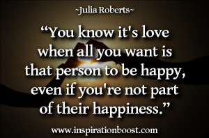 You know it's love when all you want is that person to be happy ...