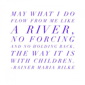 May what I do flow from me like a river, no forcing and no holding ...