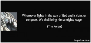 Whosoever fights in the way of God and is slain, or conquers, We shall ...