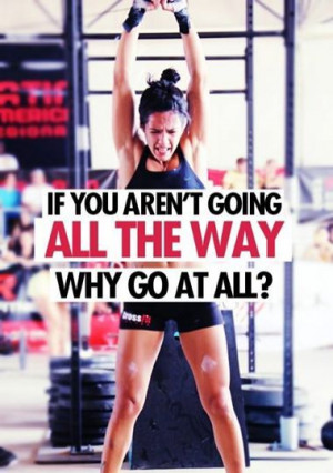 ... all the way. Why go at all? Crossfit Inspiration/Motivation/Quotes