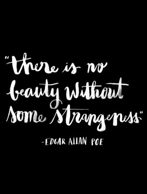 There is no beauty without some strangeness. – Edgar Allan Poe