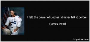 felt the power of God as I'd never felt it before. - James Irwin